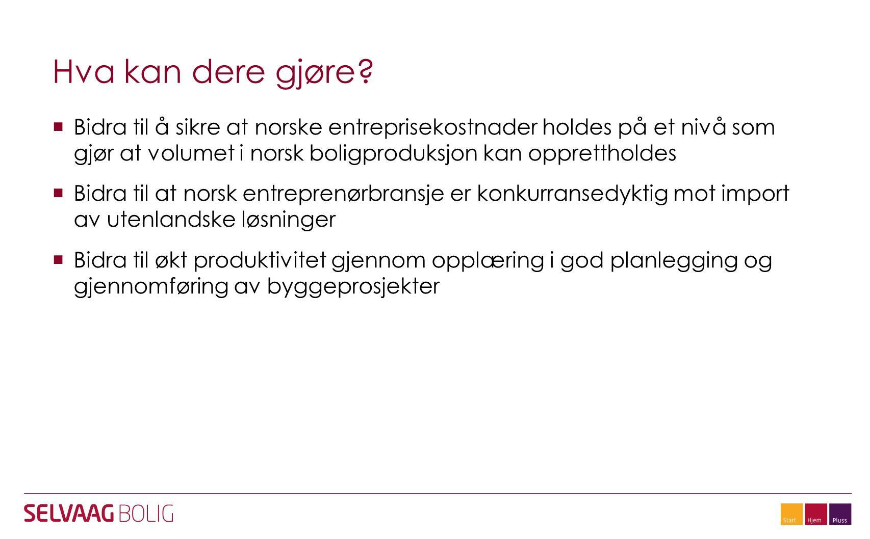 Hva kan dere gjøre?  Bidra til å sikre at norske entreprisekostnader holdes på et nivå som gjør at volumet i norsk boligproduksjon kan opprettholdes