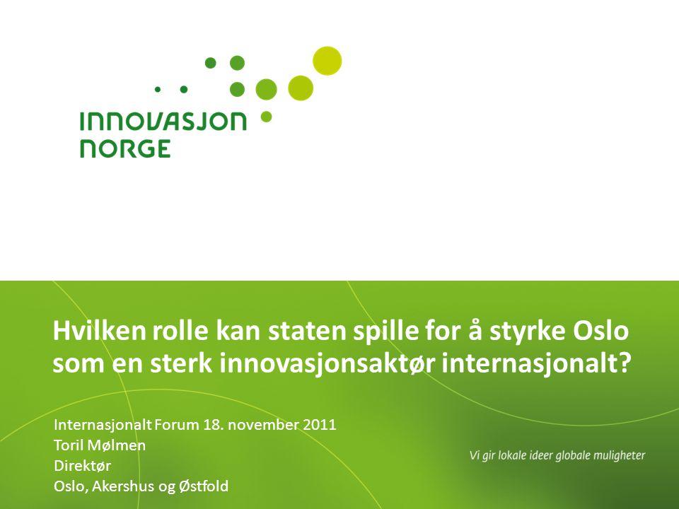 Hvilken rolle kan staten spille for å styrke Oslo som en sterk innovasjonsaktør internasjonalt? Internasjonalt Forum 18. november 2011 Toril Mølmen Di