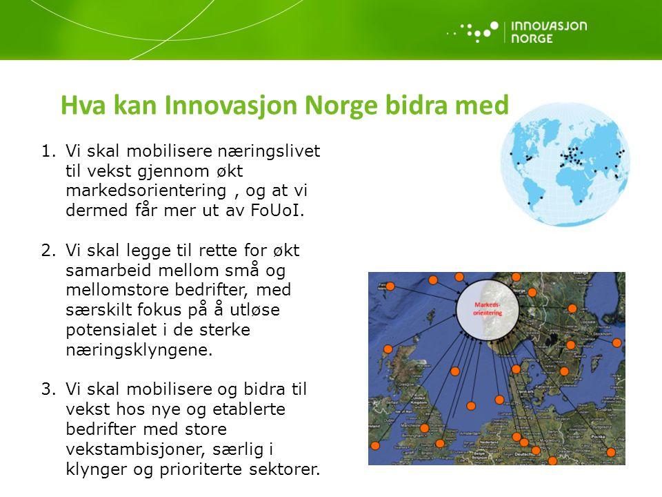 Hva kan Innovasjon Norge bidra med 1.Vi skal mobilisere næringslivet til vekst gjennom økt markedsorientering, og at vi dermed får mer ut av FoUoI. 2.