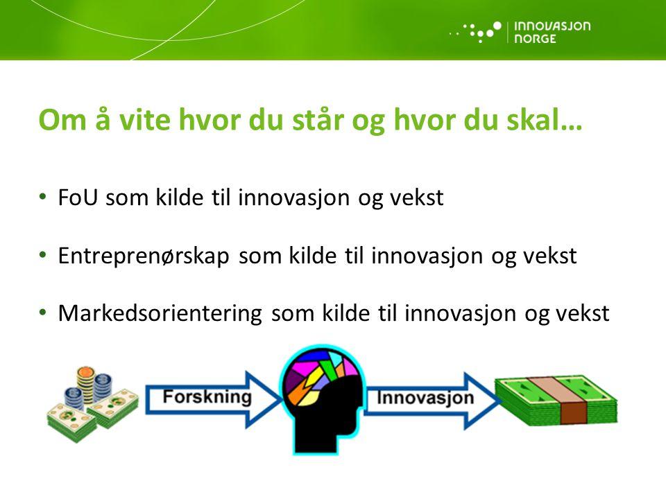 Om å vite hvor du står og hvor du skal… • FoU som kilde til innovasjon og vekst • Entreprenørskap som kilde til innovasjon og vekst • Markedsorienteri