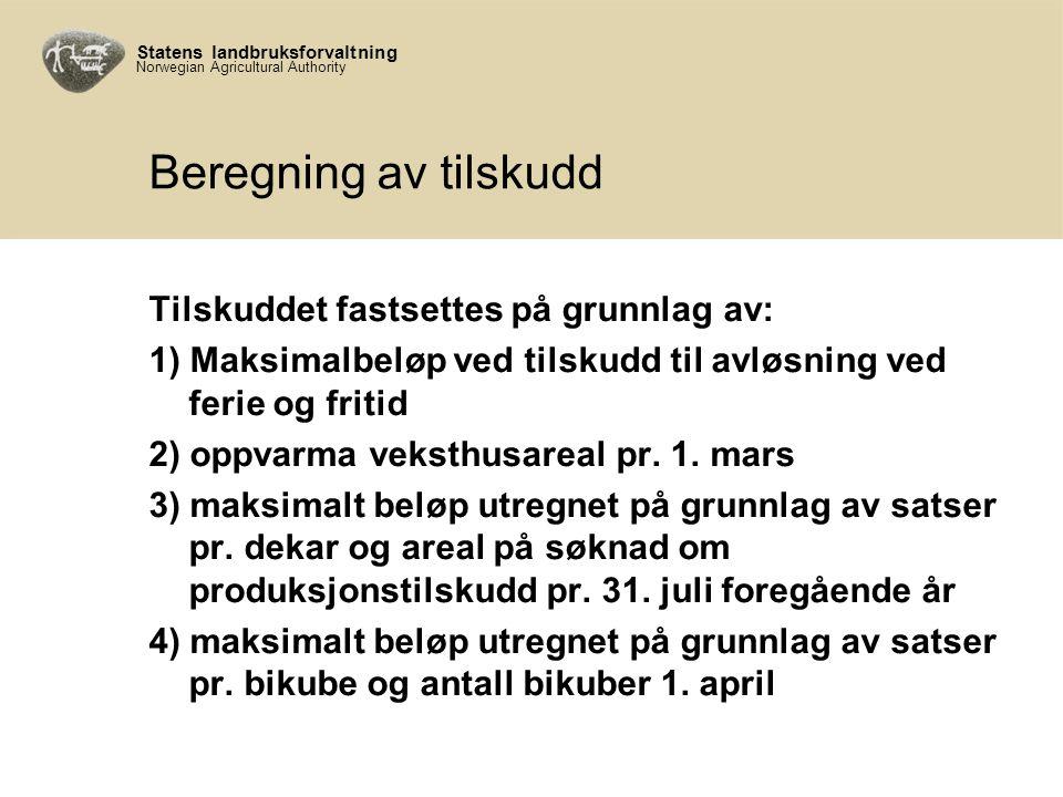 Statens landbruksforvaltning Norwegian Agricultural Authority Beregning av tilskudd Tilskuddet fastsettes på grunnlag av: 1) Maksimalbeløp ved tilskudd til avløsning ved ferie og fritid 2) oppvarma veksthusareal pr.