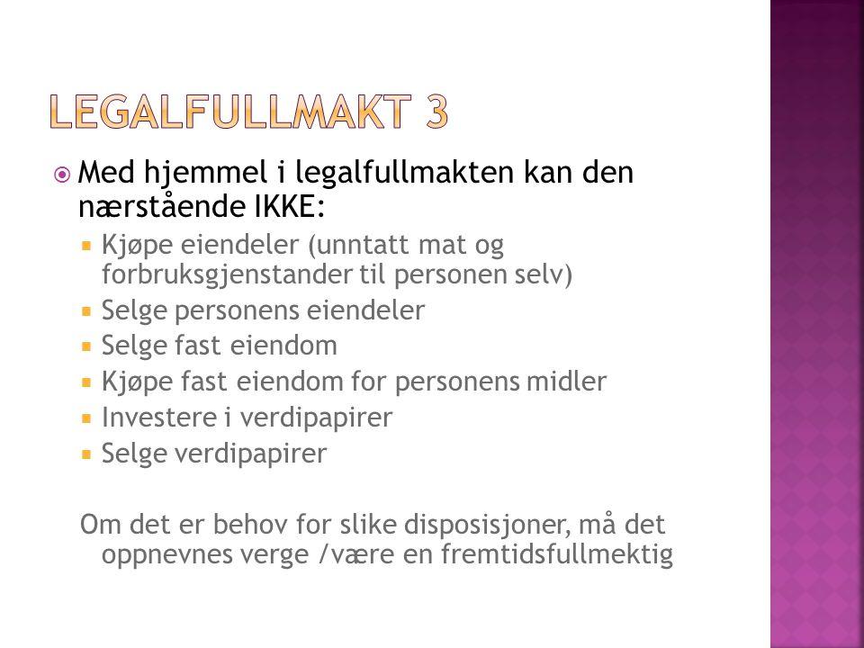  Med hjemmel i legalfullmakten kan den nærstående IKKE:  Kjøpe eiendeler (unntatt mat og forbruksgjenstander til personen selv)  Selge personens ei
