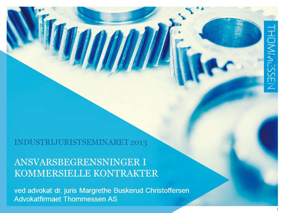 INDUSTRIJURISTSEMINARET 2013 ANSVARSBEGRENSNINGER I KOMMERSIELLE KONTRAKTER ved advokat dr. juris Margrethe Buskerud Christoffersen Advokatfirmaet Tho