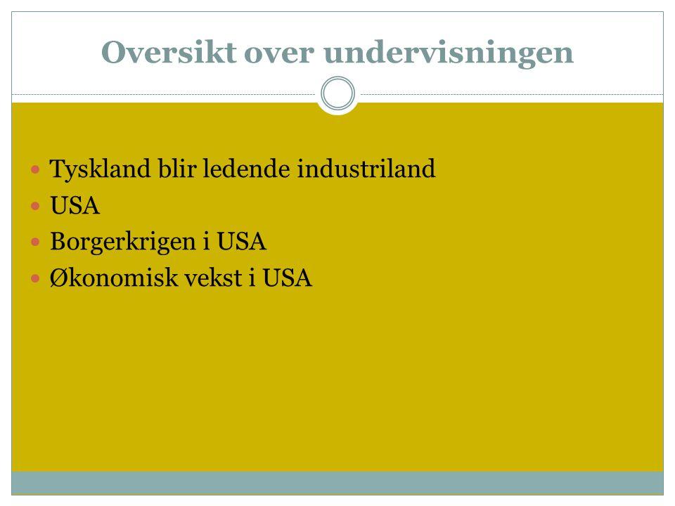 Oversikt over undervisningen  Tyskland blir ledende industriland  USA  Borgerkrigen i USA  Økonomisk vekst i USA