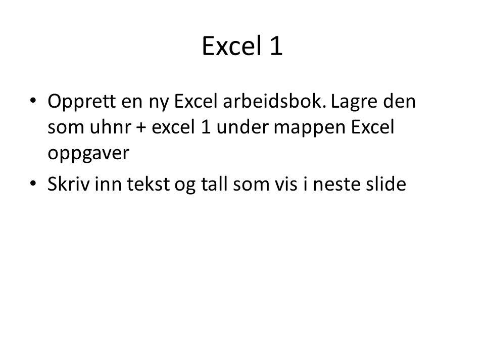 Excel 1 • Opprett en ny Excel arbeidsbok. Lagre den som uhnr + excel 1 under mappen Excel oppgaver • Skriv inn tekst og tall som vis i neste slide
