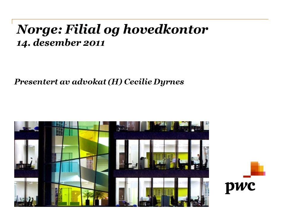 PwC Norge: Filial og hovedkontor 14. desember 2011 Presentert av advokat (H) Cecilie Dyrnes
