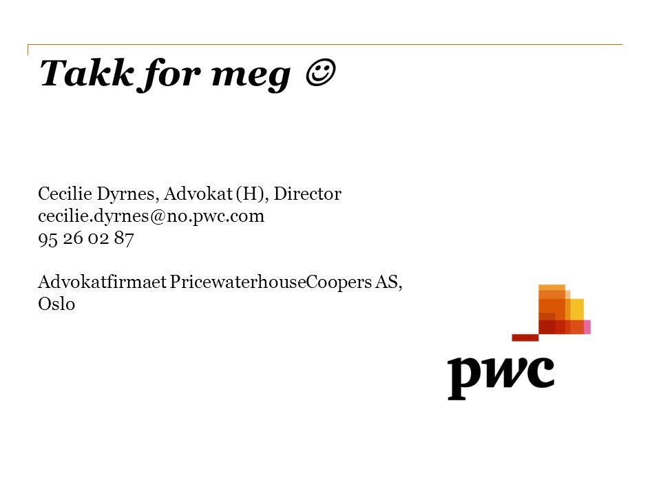 Takk for meg  Cecilie Dyrnes, Advokat (H), Director cecilie.dyrnes@no.pwc.com 95 26 02 87 Advokatfirmaet PricewaterhouseCoopers AS, Oslo