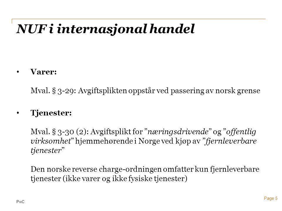 PwC Page 5 NUF i internasjonal handel • Varer: Mval. § 3-29: Avgiftsplikten oppstår ved passering av norsk grense • Tjenester: Mval. § 3-30 (2): Avgif
