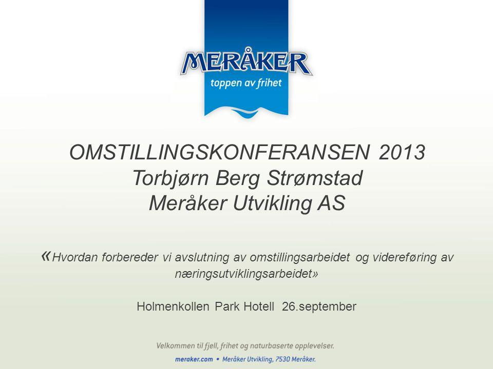OMSTILLINGSKONFERANSEN 2013 Torbjørn Berg Strømstad Meråker Utvikling AS « Hvordan forbereder vi avslutning av omstillingsarbeidet og videreføring av næringsutviklingsarbeidet» Holmenkollen Park Hotell 26.september
