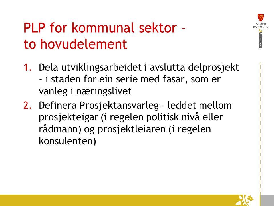 PLP for kommunal sektor – to hovudelement 1.Dela utviklingsarbeidet i avslutta delprosjekt - i staden for ein serie med fasar, som er vanleg i næringslivet 2.Definera Prosjektansvarleg – leddet mellom prosjekteigar (i regelen politisk nivå eller rådmann) og prosjektleiaren (i regelen konsulenten)
