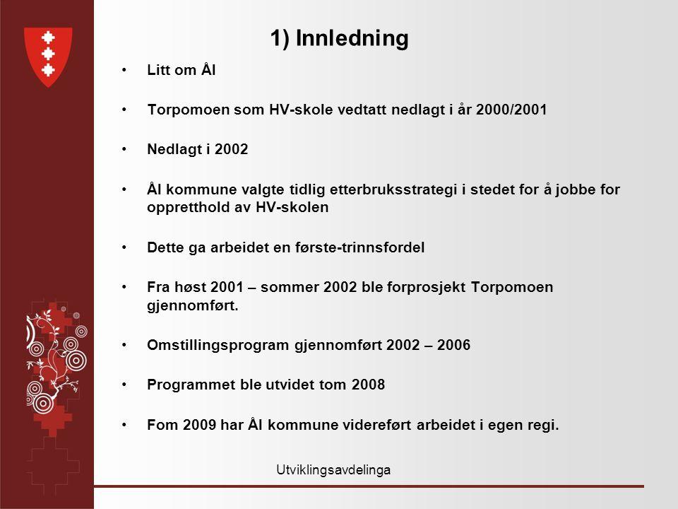 Utviklingsavdelinga 1) Innledning •Litt om Ål •Torpomoen som HV-skole vedtatt nedlagt i år 2000/2001 •Nedlagt i 2002 •Ål kommune valgte tidlig etterbruksstrategi i stedet for å jobbe for oppretthold av HV-skolen •Dette ga arbeidet en første-trinnsfordel •Fra høst 2001 – sommer 2002 ble forprosjekt Torpomoen gjennomført.