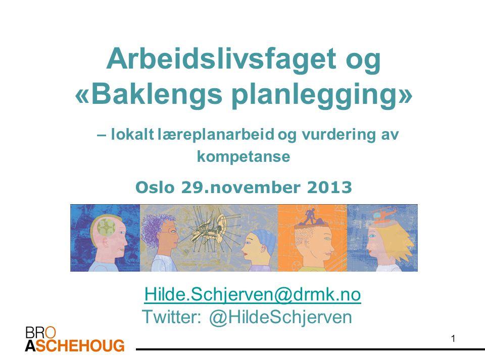 Arbeidslivsfaget og «Baklengs planlegging» – lokalt læreplanarbeid og vurdering av kompetanse Oslo 29.november 2013 Hilde.Schjerven@drmk.no Twitter: @