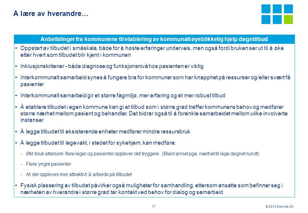 © 2013 Deloitte AS Å lære av hverandre… 17 Anbefalinger fra kommunene til etablering av kommunalt øyeblikkelig hjelp døgntilbud •Oppstart av tilbudet
