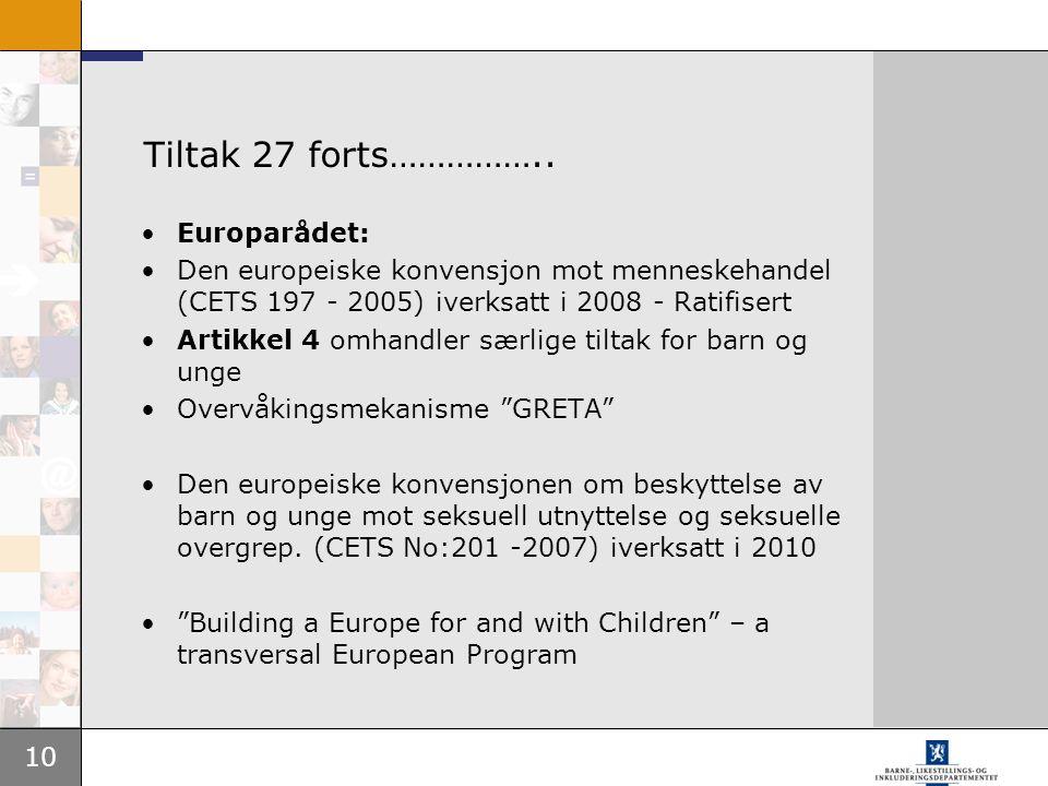 10 Tiltak 27 forts…………….. •Europarådet: •Den europeiske konvensjon mot menneskehandel (CETS 197 - 2005) iverksatt i 2008 - Ratifisert •Artikkel 4 omha