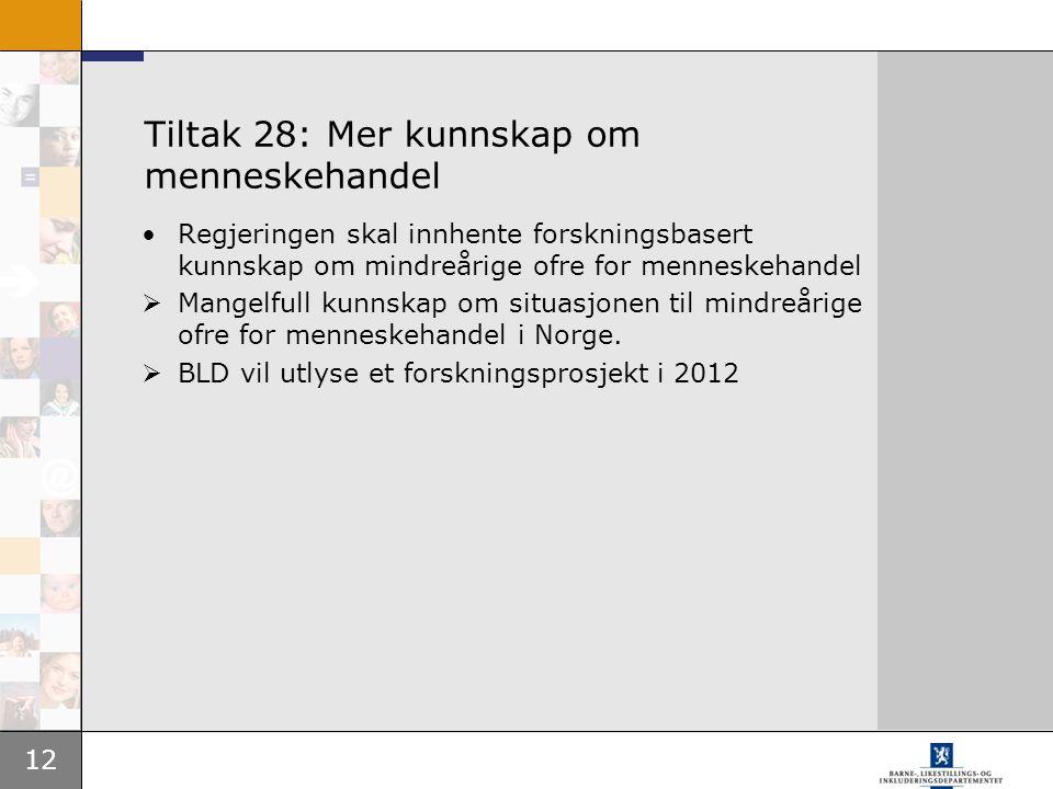 12 Tiltak 28: Mer kunnskap om menneskehandel •Regjeringen skal innhente forskningsbasert kunnskap om mindreårige ofre for menneskehandel  Mangelfull
