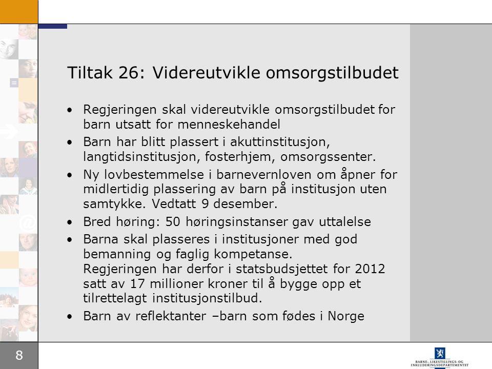 8 Tiltak 26: Videreutvikle omsorgstilbudet •Regjeringen skal videreutvikle omsorgstilbudet for barn utsatt for menneskehandel •Barn har blitt plassert