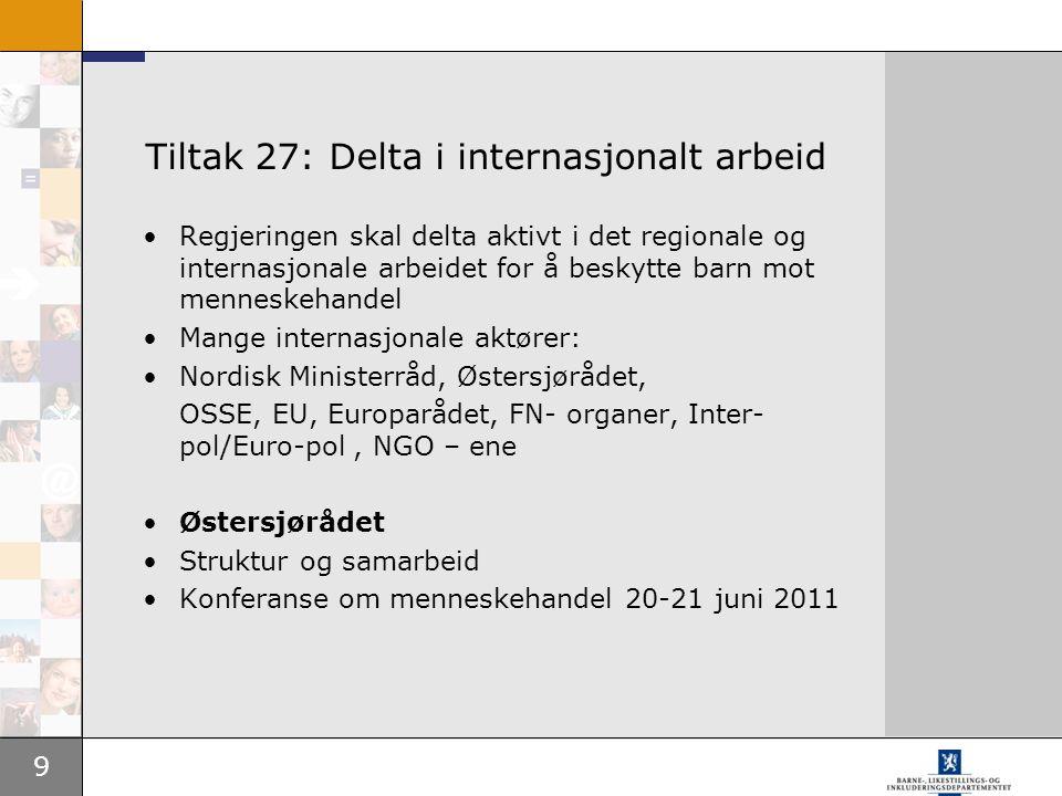9 Tiltak 27: Delta i internasjonalt arbeid •Regjeringen skal delta aktivt i det regionale og internasjonale arbeidet for å beskytte barn mot menneskeh