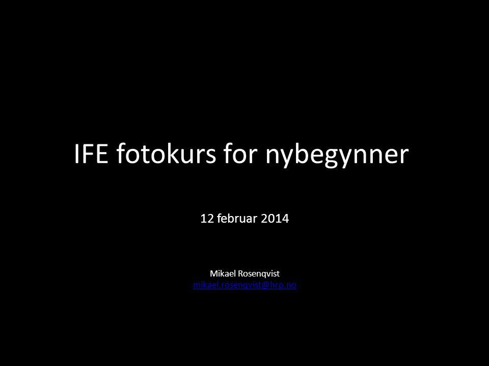 IFE fotokurs for nybegynner 12 februar 2014 Mikael Rosenqvist mikael.rosenqvist@hrp.no mikael.rosenqvist@hrp.no