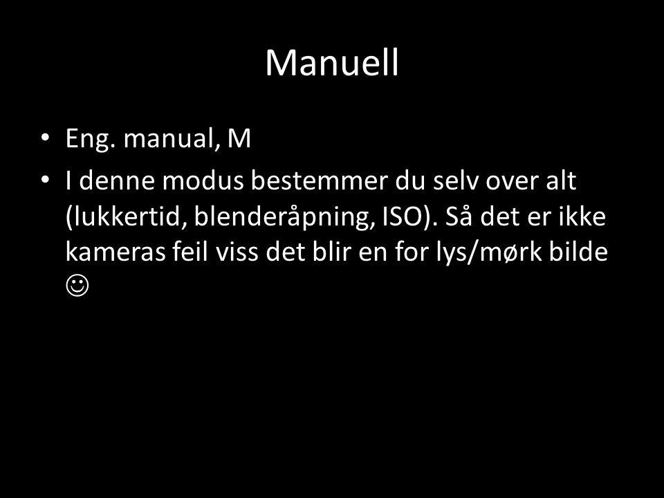 Manuell • Eng. manual, M • I denne modus bestemmer du selv over alt (lukkertid, blenderåpning, ISO). Så det er ikke kameras feil viss det blir en for
