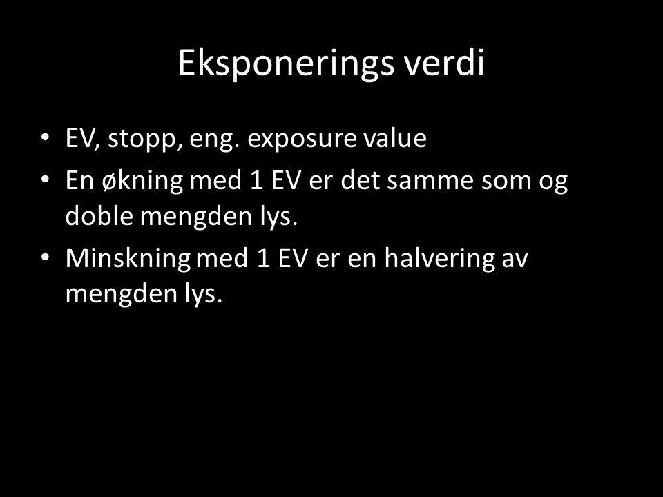 Eksponerings verdi • EV, stopp, eng. exposure value • En økning med 1 EV er det samme som og doble mengden lys. • Minskning med 1 EV er en halvering a