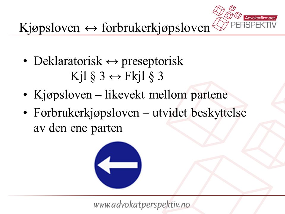 Kjøpsloven ↔ forbrukerkjøpsloven •Deklaratorisk ↔ preseptorisk Kjl § 3 ↔ Fkjl § 3 •Kjøpsloven – likevekt mellom partene •Forbrukerkjøpsloven – utvidet beskyttelse av den ene parten