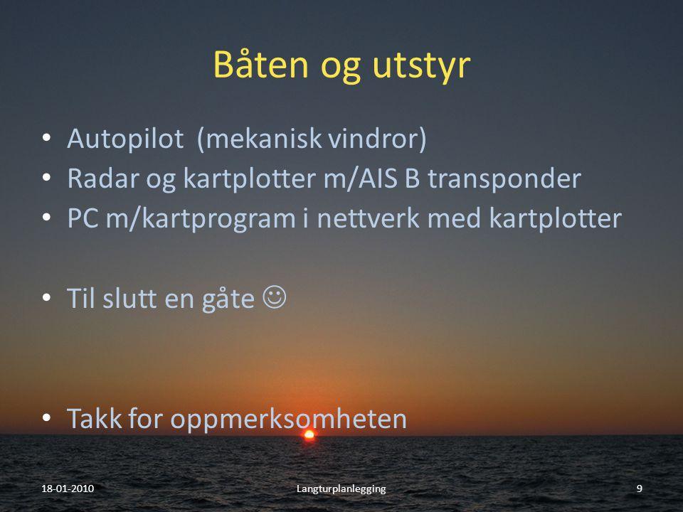 Båten og utstyr • Autopilot (mekanisk vindror) • Radar og kartplotter m/AIS B transponder • PC m/kartprogram i nettverk med kartplotter • Til slutt en gåte  • Takk for oppmerksomheten 18-01-2010Langturplanlegging9