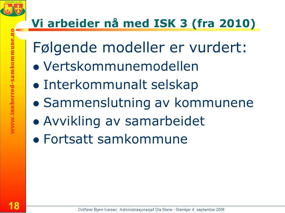 www.innherred-samkommune.no Ordfører Bjørn Iversen, Administrasjonssjef Ola Stene - Steinkjer 4. september 2008 18 Vi arbeider nå med ISK 3 (fra 2010)
