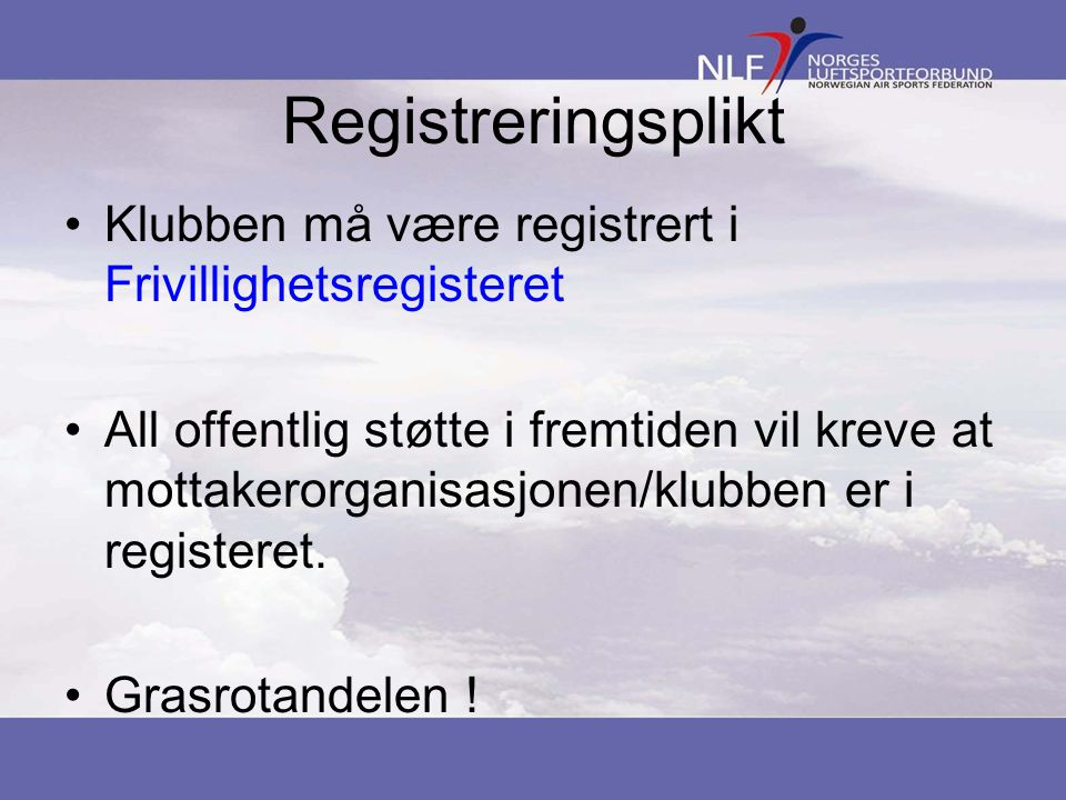 Registreringsplikt •Klubben må være registrert i Frivillighetsregisteret •All offentlig støtte i fremtiden vil kreve at mottakerorganisasjonen/klubben er i registeret.
