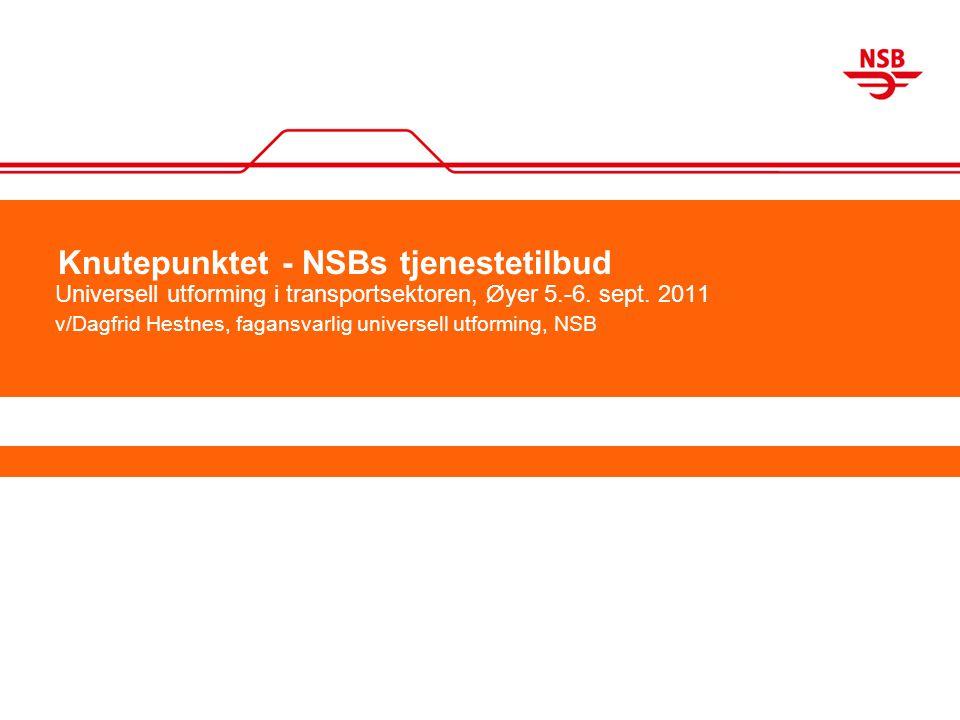 Knutepunktet - NSBs tjenestetilbud Universell utforming i transportsektoren, Øyer 5.-6. sept. 2011 v/Dagfrid Hestnes, fagansvarlig universell utformin