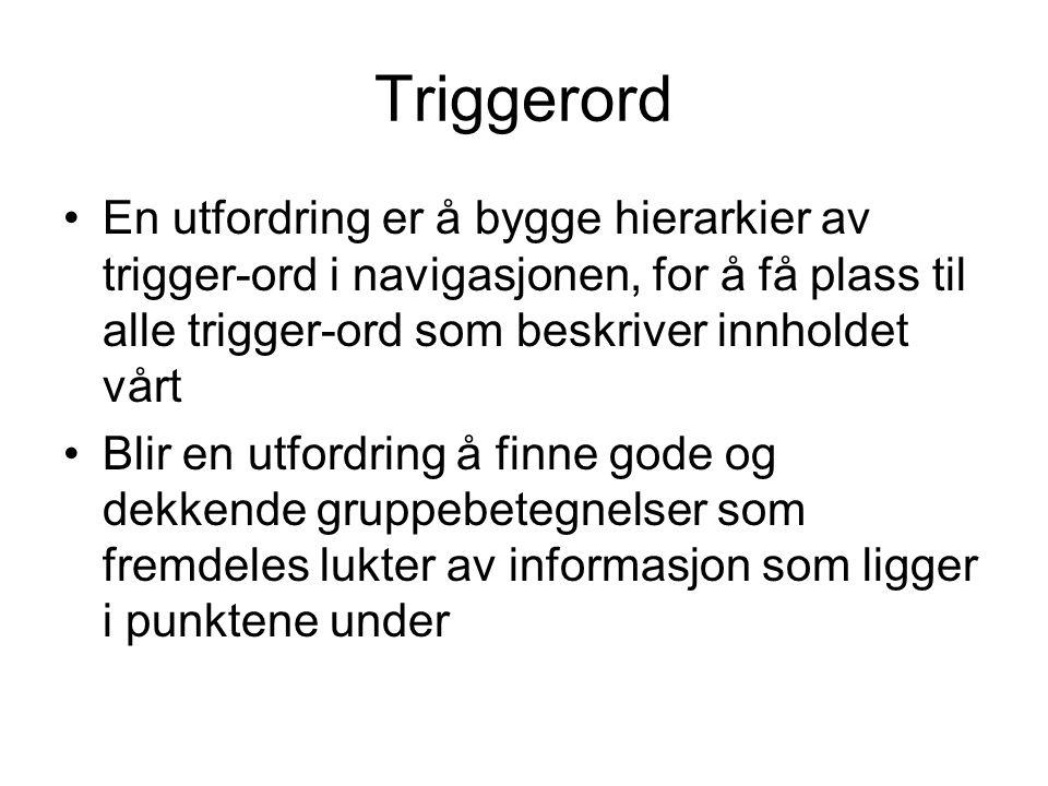 Triggerord •En utfordring er å bygge hierarkier av trigger-ord i navigasjonen, for å få plass til alle trigger-ord som beskriver innholdet vårt •Blir
