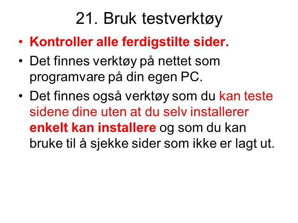 21. Bruk testverktøy •Kontroller alle ferdigstilte sider. •Det finnes verktøy på nettet som programvare på din egen PC. •Det finnes også verktøy som d