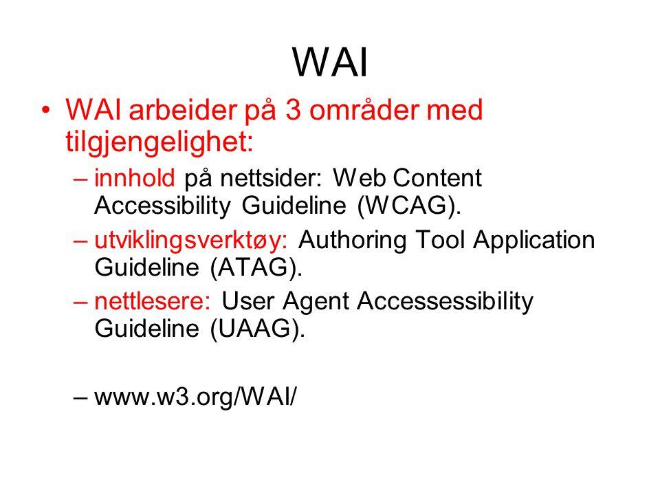 WAI •WAI arbeider på 3 områder med tilgjengelighet: –innhold på nettsider: Web Content Accessibility Guideline (WCAG). –utviklingsverktøy: Authoring T
