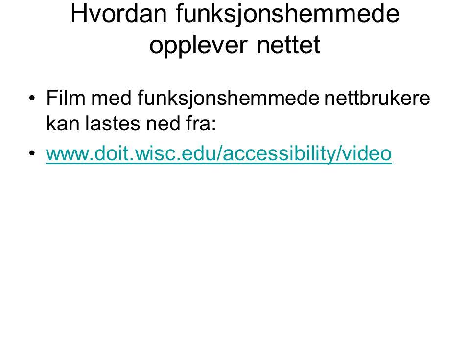 Hvordan funksjonshemmede opplever nettet •Film med funksjonshemmede nettbrukere kan lastes ned fra: •www.doit.wisc.edu/accessibility/videowww.doit.wis