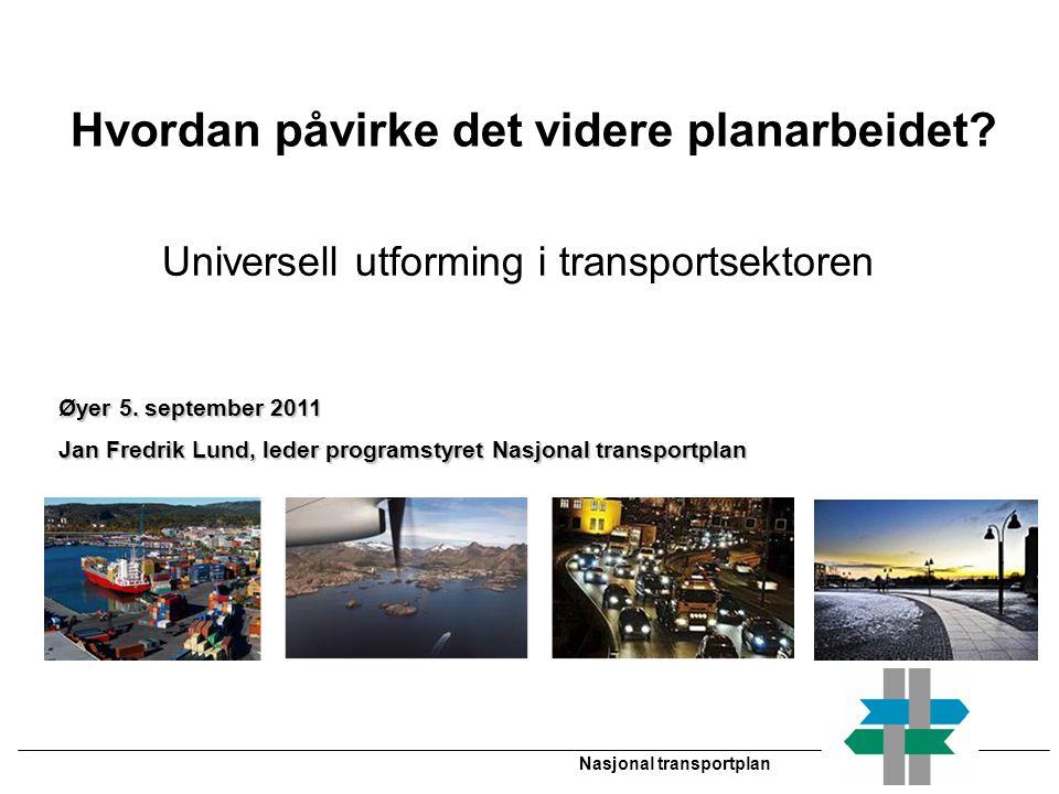 Nasjonal transportplan Øyer 5. september 2011 Jan Fredrik Lund, leder programstyret Nasjonal transportplan Hvordan påvirke det videre planarbeidet? Un