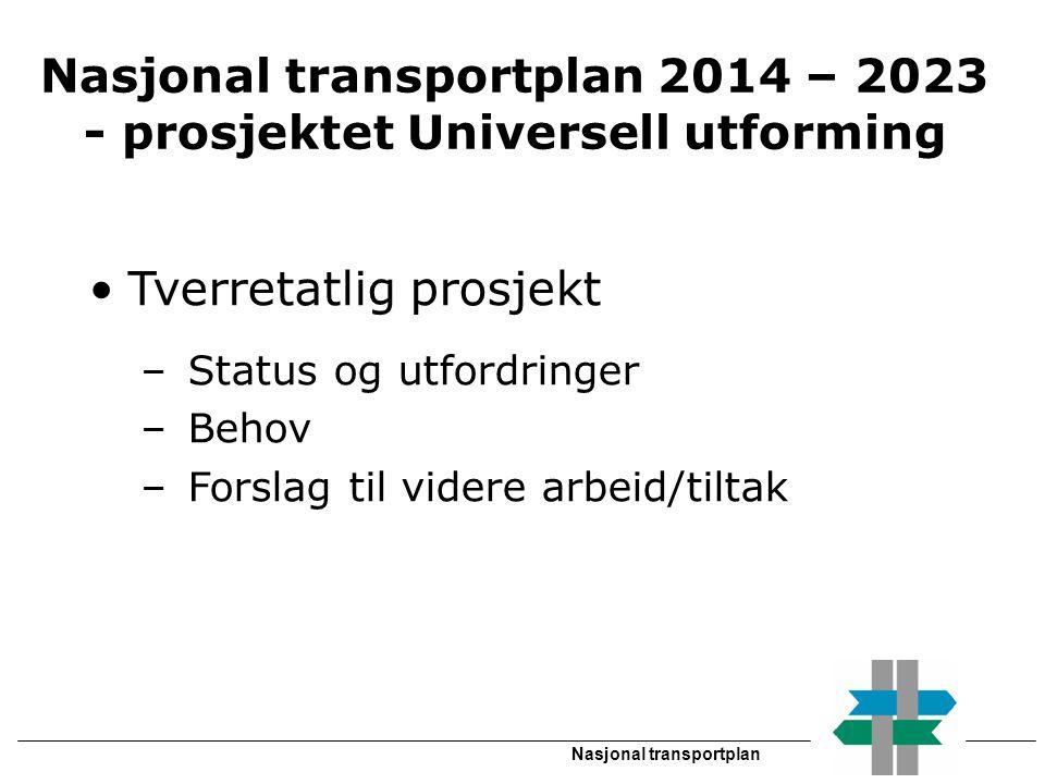 Nasjonal transportplan Nasjonal transportplan 2014 – 2023 - prosjektet Universell utforming •Tverretatlig prosjekt – Status og utfordringer – Behov – Forslag til videre arbeid/tiltak