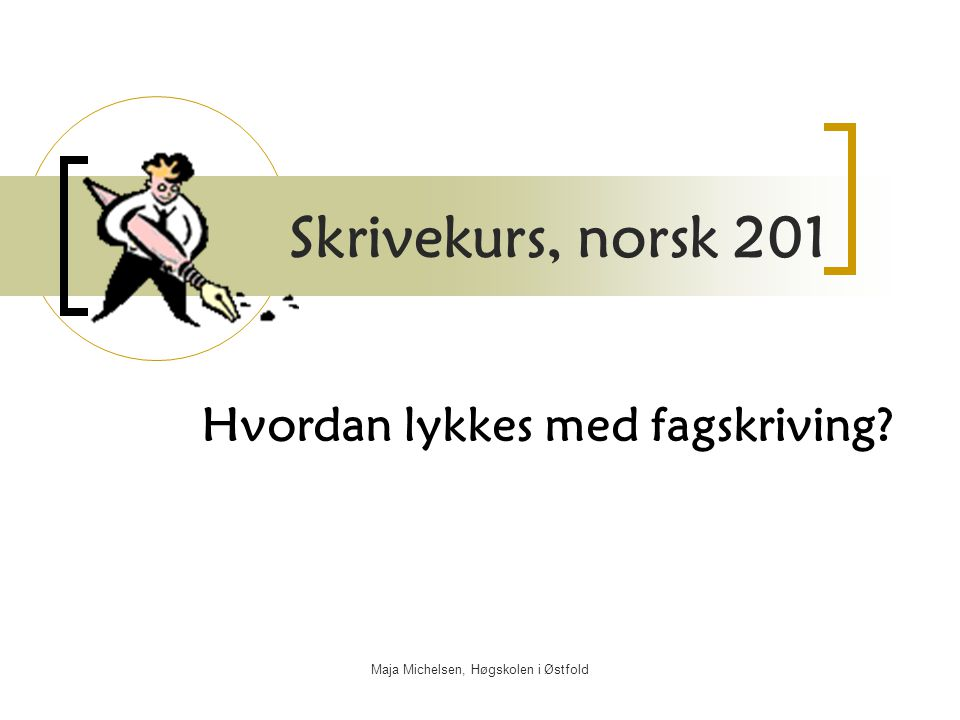 Maja Michelsen, Høgskolen i Østfold Skrivekurs, norsk 201 Hvordan lykkes med fagskriving?