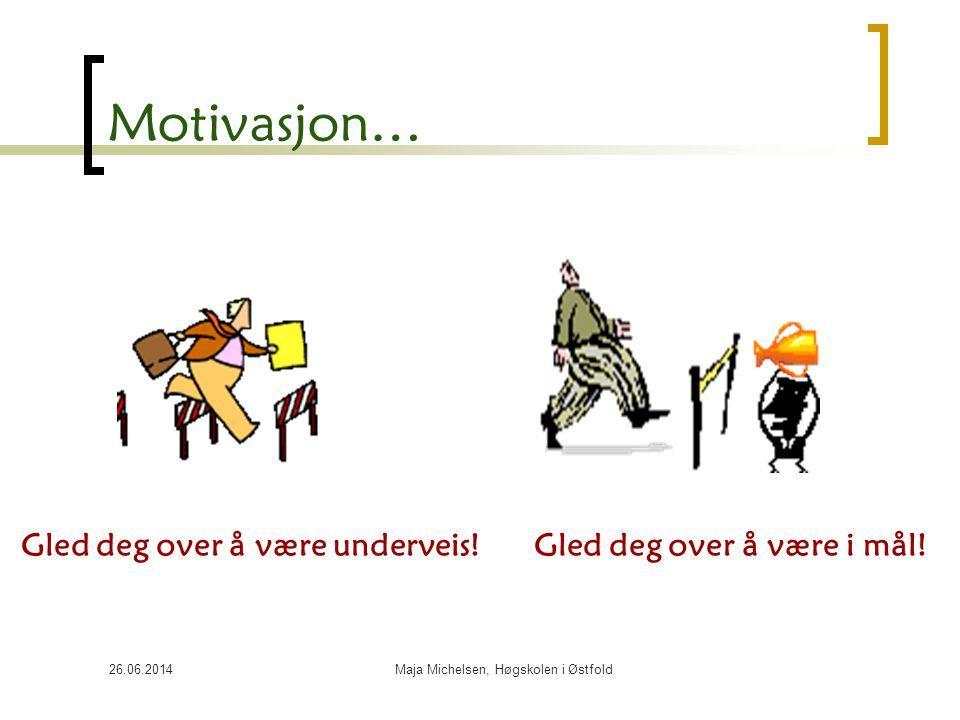 26.06.2014Maja Michelsen, Høgskolen i Østfold Motivasjon… Gled deg over å være underveis! Gled deg over å være i mål!