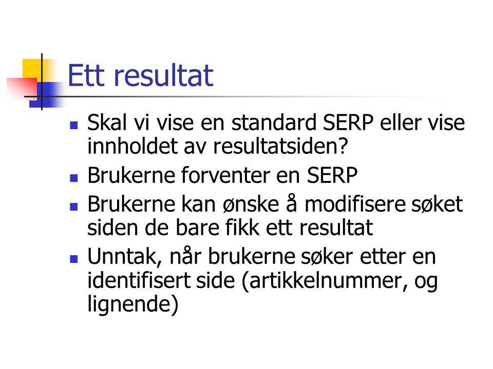 Ett resultat  Skal vi vise en standard SERP eller vise innholdet av resultatsiden?  Brukerne forventer en SERP  Brukerne kan ønske å modifisere søk