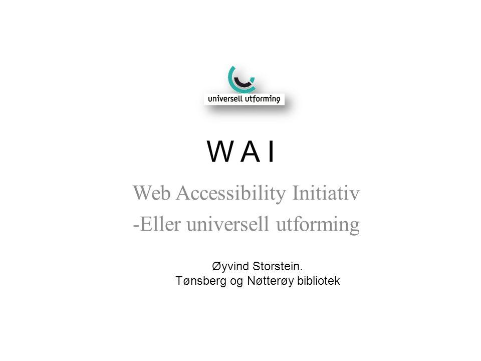W A I Web Accessibility Initiativ -Eller universell utforming Øyvind Storstein. Tønsberg og Nøtterøy bibliotek