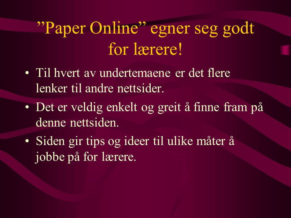 """""""Paper Online"""" egner seg godt for lærere! •Til hvert av undertemaene er det flere lenker til andre nettsider. •Det er veldig enkelt og greit å finne f"""
