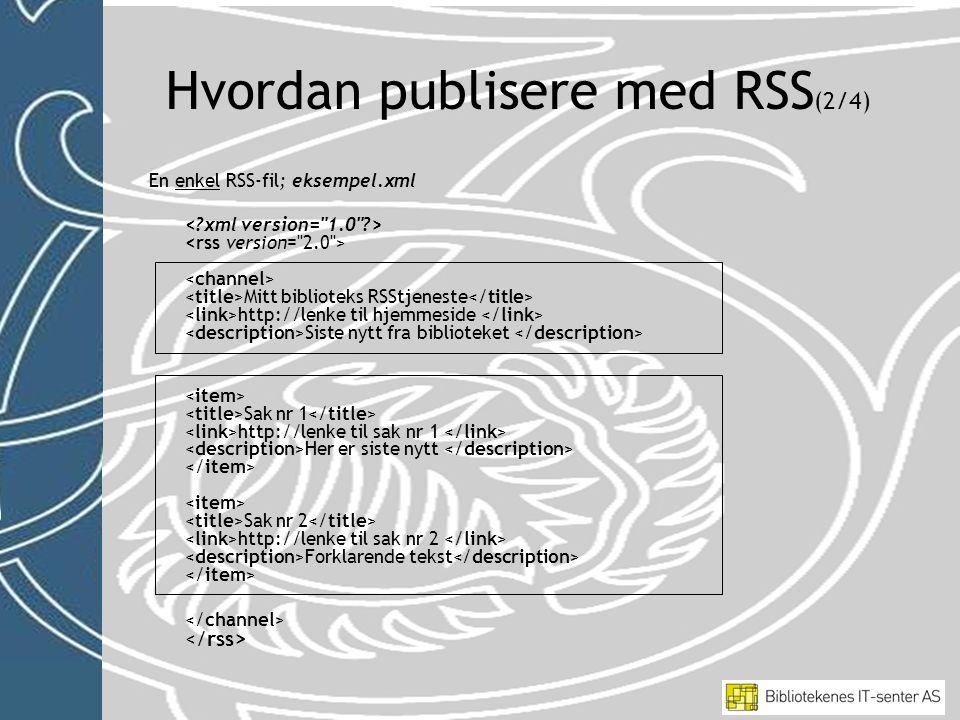 En enkel RSS-fil; eksempel.xml Mitt biblioteks RSStjeneste http://lenke til hjemmeside Siste nytt fra biblioteket Sak nr 1 http://lenke til sak nr 1 Her er siste nytt Sak nr 2 http://lenke til sak nr 2 Forklarende tekst Hvordan publisere med RSS (2/4)