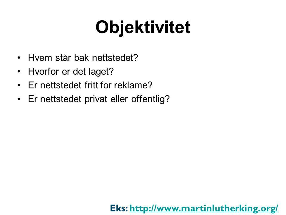 Objektivitet •Hvem står bak nettstedet? •Hvorfor er det laget? •Er nettstedet fritt for reklame? •Er nettstedet privat eller offentlig? Eks: http://ww