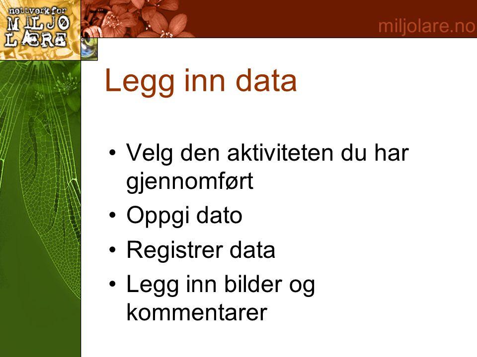 Legg inn data •Velg den aktiviteten du har gjennomført •Oppgi dato •Registrer data •Legg inn bilder og kommentarer