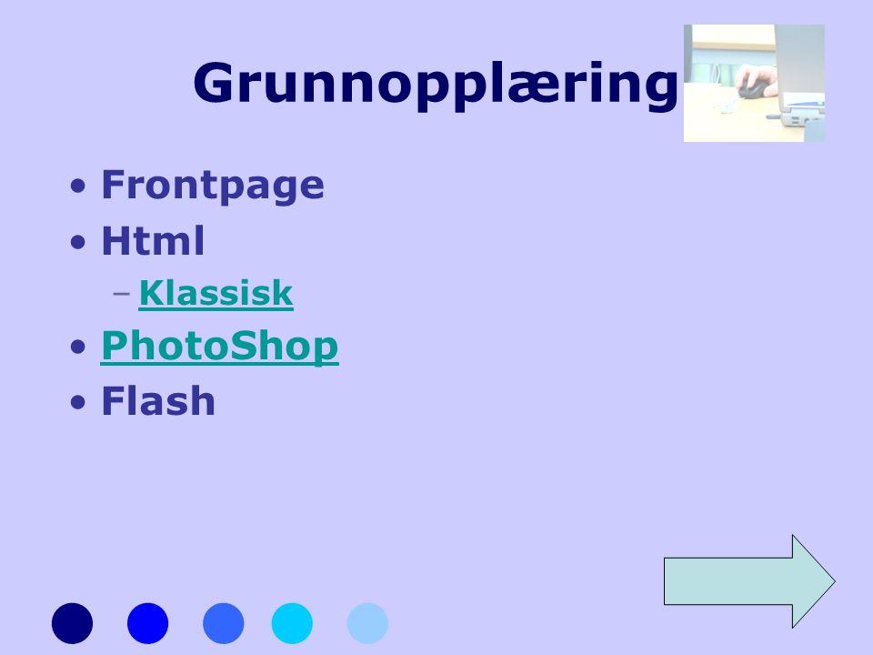 Grunnopplæring •Frontpage •Html –KlassiskKlassisk •PhotoShopPhotoShop •Flash