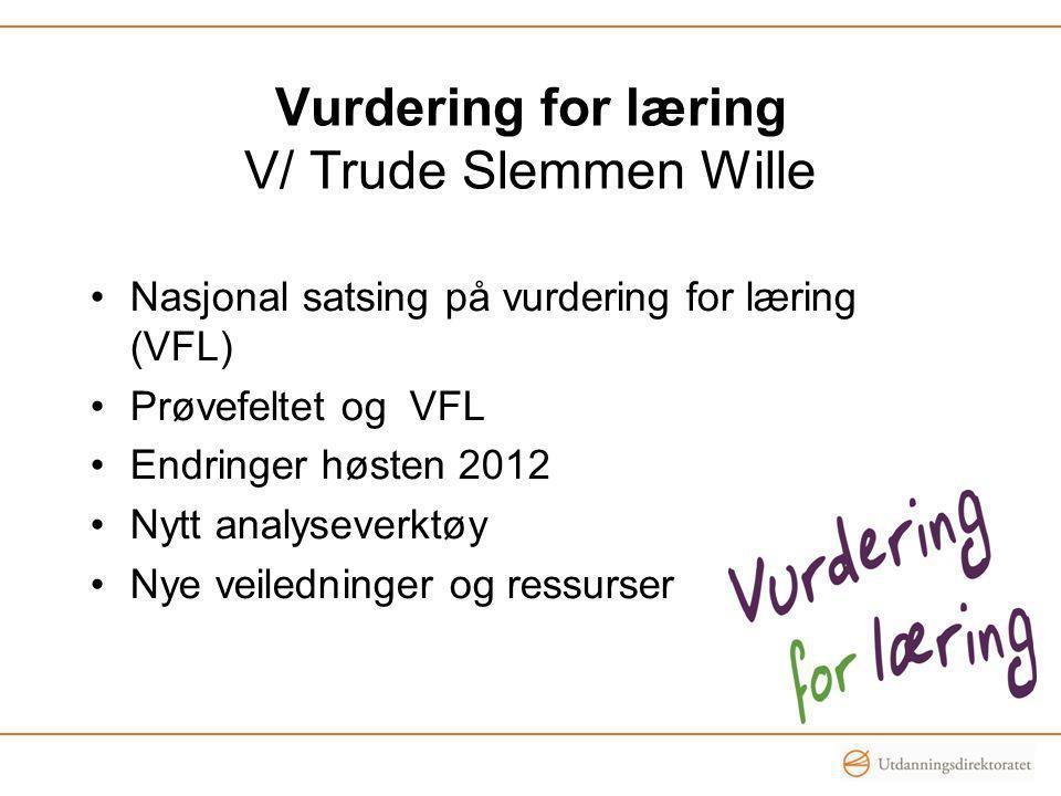 Vurdering for læring V/ Trude Slemmen Wille •Nasjonal satsing på vurdering for læring (VFL) •Prøvefeltet og VFL •Endringer høsten 2012 •Nytt analyseve