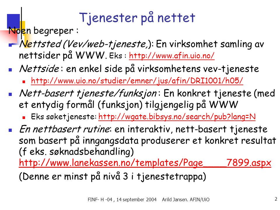 FINF- H -04, 14 september 2004 Arild Jansen. AFIN/UiO 2 Tjenester på nettet Noen begreper :  Nettsted (Vev/web-tjeneste,): En virksomhet samling av n