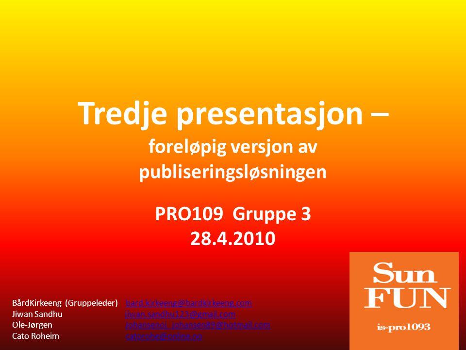 Tredje presentasjon – foreløpig versjon av publiseringsløsningen PRO109 Gruppe 3 28.4.2010 BårdKirkeeng (Gruppeleder) bard.kirkeeng@bardkirkeeng.combard.kirkeeng@bardkirkeeng.com Jiwan Sandhu jiwan.sandhu123@gmail.comjiwan.sandhu123@gmail.com Ole-Jørgen Johansenoj_johansen89@hotmail.comJohansenoj_johansen89@hotmail.com Cato Roheim catorohe@online.nocatorohe@online.no