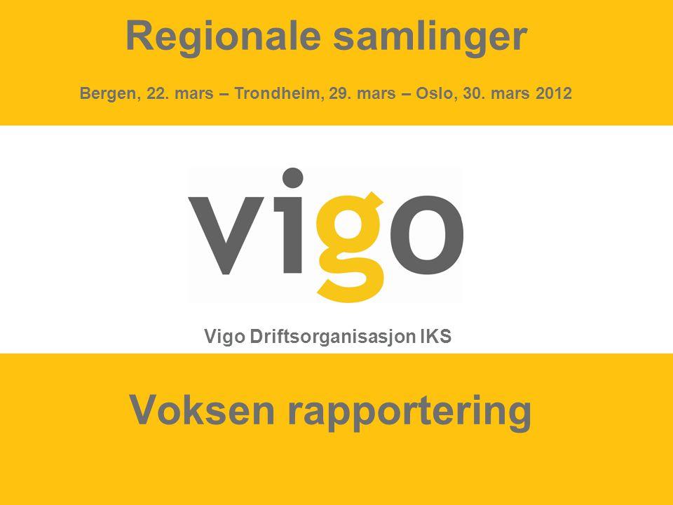 1 Voksen rapportering Vigo Driftsorganisasjon IKS Regionale samlinger Bergen, 22. mars – Trondheim, 29. mars – Oslo, 30. mars 2012