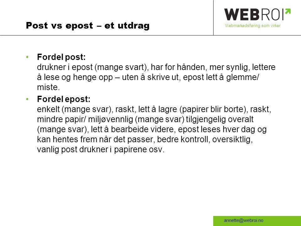 Webmarkedsføring som virker annette@webroi.no Post vs epost – et utdrag •Fordel post: drukner i epost (mange svart), har for hånden, mer synlig, lettere å lese og henge opp – uten å skrive ut, epost lett å glemme/ miste.