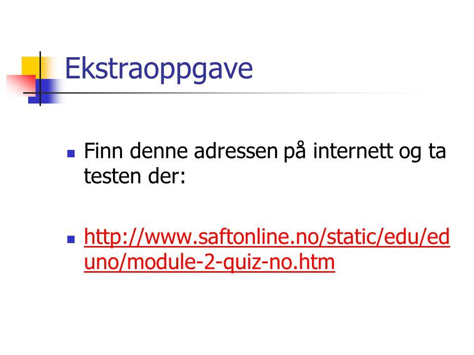 Ekstraoppgave  Finn denne adressen på internett og ta testen der:  http://www.saftonline.no/static/edu/ed uno/module-2-quiz-no.htm http://www.saftonline.no/static/edu/ed uno/module-2-quiz-no.htm